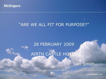 "© McGrigors LLP ""ARE WE ALL FIT FOR PURPOSE?"" 28 FEBRUARY 2009 AIRTH CASTLE HOTEL Iain Smith."