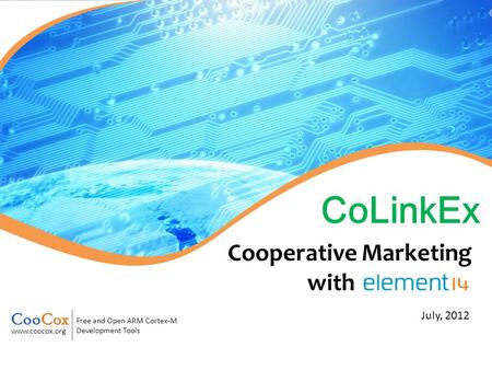 Free and Open ARM Cortex-M Development Tools www.coocox.org July, 2012 CoLinkEx Cooperative Marketing with.