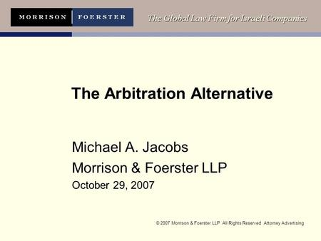 © 2007 Morrison & Foerster LLP All Rights Reserved Attorney Advertising The Global Law Firm for Israeli Companies The Arbitration Alternative Michael A.