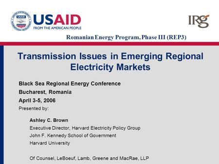 Transmission Issues in Emerging Regional Electricity Markets Black Sea Regional Energy Conference Bucharest, Romania April 3-5, 2006 Presented by: Ashley.