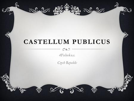 CASTELLUM PUBLICUS 4Fulnek o.s. Czech Republic. OUR PLACE.