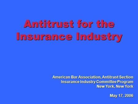 Antitrust for the Insurance Industry American Bar Association, Antitrust Section Insurance Industry Committee Program New York, New York May 17, 2006.