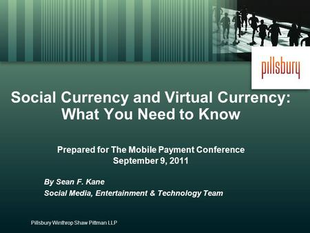 Pillsbury Winthrop Shaw Pittman LLP Social Currency and Virtual Currency: What You Need to Know Prepared for The Mobile Payment Conference September 9,
