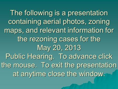 The following is a presentation containing aerial photos, zoning maps, and relevant information for the rezoning cases for the May 20, 2013 Public Hearing.