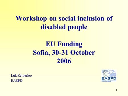 1 Workshop on social inclusion of disabled people EU Funding Sofia, 30-31 October 2006 Luk Zelderloo EASPD.