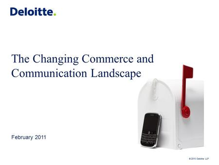 © 2010 Deloitte LLP The Changing Commerce and Communication Landscape February 2011.