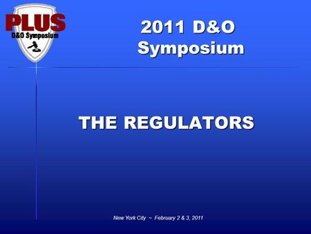 2011 D&O Symposium Symposium New York City ~ February 2 & 3, 2011 THE REGULATORS.