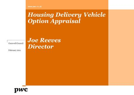 Housing Delivery Vehicle Option Appraisal Joe Reeves Director www.pwc.co.uk Cornwall Council February 2011.