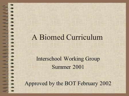 A Biomed Curriculum Interschool Working Group Summer 2001 Approved by the BOT February 2002.