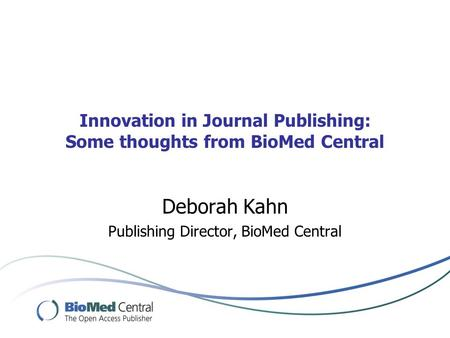 Innovation in Journal Publishing: Some thoughts from BioMed Central Deborah Kahn Publishing Director, BioMed Central.