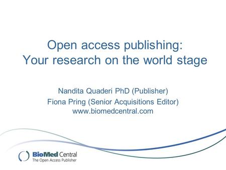 Open access publishing: Your research on the world stage Nandita Quaderi PhD (Publisher) Fiona Pring (Senior Acquisitions Editor) www.biomedcentral.com.