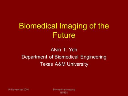 16 November 2004Biomedical Imaging BMEN Biomedical Imaging of the Future Alvin T. Yeh Department of Biomedical Engineering Texas A&M University.