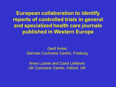 European collaboration to identify reports of controlled trials in general and specialized health care journals published in Western Europe Gerd Antes.