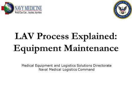 LAV Process Explained: Equipment Maintenance Medical Equipment and Logistics Solutions Directorate Naval Medical Logistics Command.
