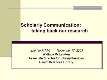 Scholarly Communication: taking back our research report to FITAC November 17, 2003 Wallace McLendon Associate Director for Library Services Health Sciences.