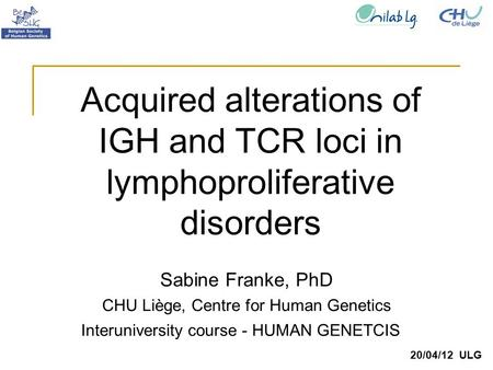 Sabine Franke, PhD CHU Liège, Centre for Human Genetics 20/04/12 ULG Acquired alterations of IGH and TCR loci in lymphoproliferative disorders Interuniversity.