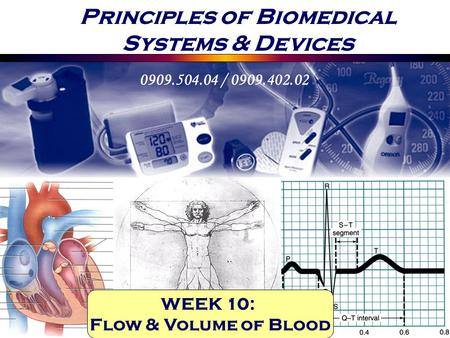 Principles of Biomedical Systems & Devices 0909.504.04 / 0909.402.02 WEEK 10: Flow & Volume of Blood.