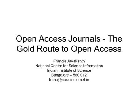 Open Access Journals - The Gold Route to Open Access Francis Jayakanth National Centre for Science Information Indian Institute of Science Bangalore –