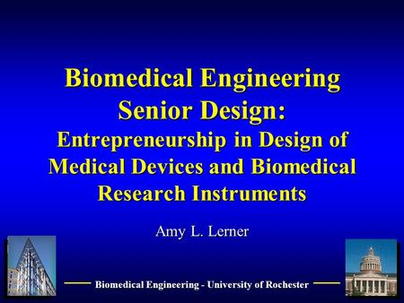 1 Biomedical Engineering - University of Rochester Biomedical Engineering Senior Design: Entrepreneurship in Design of Medical Devices and Biomedical Research.
