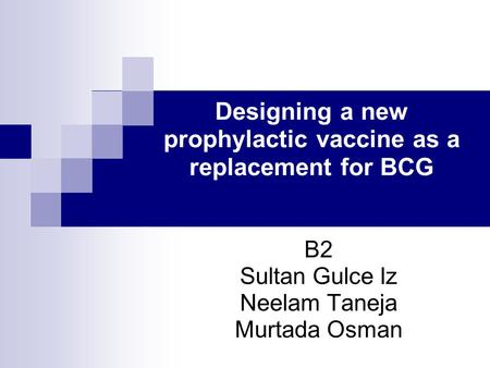 Designing a new prophylactic vaccine as a replacement for BCG B2 Sultan Gulce Iz Neelam Taneja Murtada Osman.