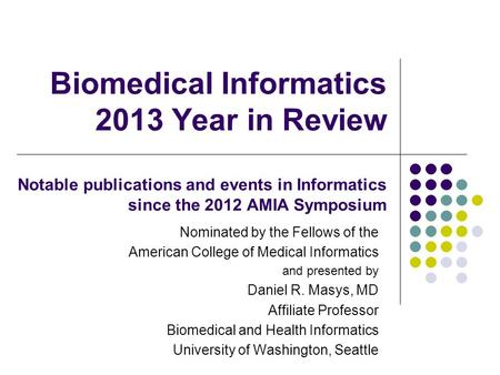 Biomedical Informatics 2013 Year in Review Notable publications and events in Informatics since the 2012 AMIA Symposium Nominated by the Fellows of the.