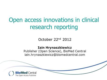 Open access innovations in clinical research reporting October 22 nd 2012 Iain Hrynaszkiewicz Publisher (Open Science), BioMed Central