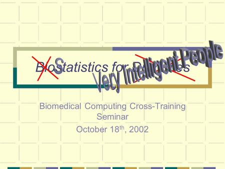 Biostatistics for Dummies Biomedical Computing Cross-Training Seminar October 18 th, 2002.