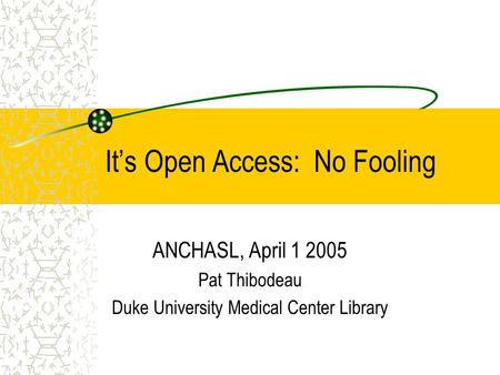 It's Open Access: No Fooling ANCHASL, April 1 2005 Pat Thibodeau Duke University Medical Center Library.