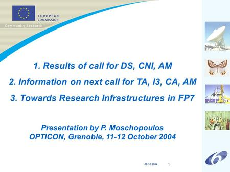 08.10.2004 1 1. Results of call for DS, CNI, AM 2. Information on next call for TA, I3, CA, AM 3. Towards Research Infrastructures in FP7 Presentation.