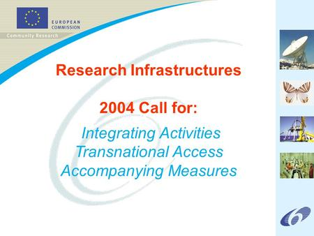 Research Infrastructures 2004 Call for: Integrating Activities Transnational Access Accompanying Measures.