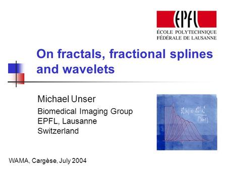 On fractals, fractional splines and wavelets Michael Unser Biomedical Imaging Group EPFL, Lausanne Switzerland WAMA, Cargèse, July 2004.
