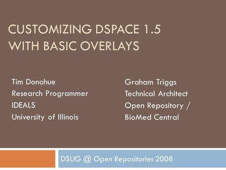 CUSTOMIZING DSPACE 1.5 WITH BASIC OVERLAYS Open Repositories 2008 Tim Donohue Research Programmer IDEALS University of Illinois Graham Triggs Technical.