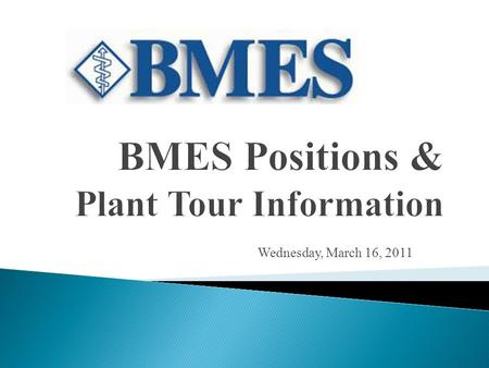 Wednesday, March 16, 2011. MARCH 30 th at 7pm– BMES Elections APRIL Plant tour to Beckman Coulter – Approximate cost $20 Thursday March 31 st to April.