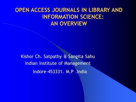 Kishor Ch. Satpathy & Sangita Sahu Indian Institute of Management Indore-453331. M.P.India OPEN ACCESS JOURNALS IN LIBRARY AND OPEN ACCESS JOURNALS IN.