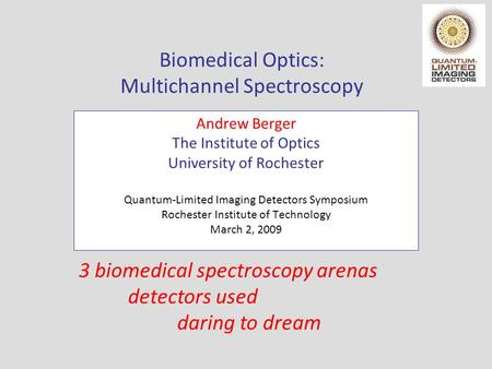 Biomedical Optics: Multichannel Spectroscopy Andrew Berger The Institute of Optics University of Rochester Quantum-Limited Imaging Detectors Symposium.