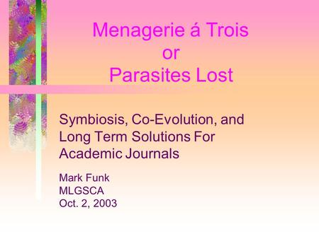 or Menagerie á Trois Parasites Lost Symbiosis, Co-Evolution, and Long Term Solutions For Academic Journals Mark Funk MLGSCA Oct. 2, 2003.