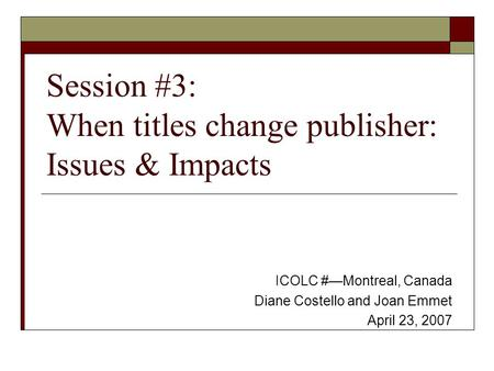 Session #3: When titles change publisher: Issues & Impacts ICOLC #—Montreal, Canada Diane Costello and Joan Emmet April 23, 2007.