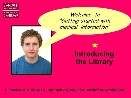 "L. Davies & N. Morgan. Information Services, Cardiff University 2007. Introducing the Library Welcome to ""Getting started with medical information"""