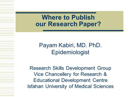 Where to Publish our Research Paper? Payam Kabiri, MD. PhD. Epidemiologist Research Skills Development Group Vice Chancellery for Research & Educational.