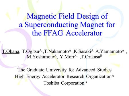 Magnetic Field Design of a Superconducting Magnet for the FFAG Accelerator T.Obana, T.Ogitsu A,T.Nakamoto A,K.Sasaki A A.Yamamoto A, M.Yoshimoto A, Y.Mori.