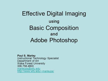 Effective Digital Imaging using Basic Composition and Adobe Photoshop Paul S. Marley Instructional Technology Specialist Department of Art Wake Forest.