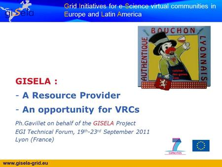 Www.gisela-grid.eu Grid Initiatives for e-Science virtual communities in Europe and Latin America GISELA : - A Resource Provider - An opportunity for VRCs.