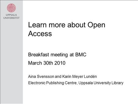 Learn more about Open Access Breakfast meeting at BMC March 30th 2010 Aina Svensson and Karin Meyer Lundén Electronic Publishing Centre, Uppsala University.