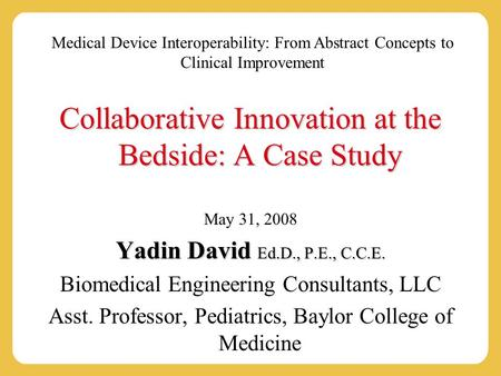 Medical Device Interoperability: From Abstract Concepts to Clinical Improvement Collaborative Innovation at the Bedside: A Case Study May 31, 2008 Yadin.