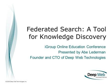 © 2009 Deep Web Technologies, Inc. Federated Search: A Tool for Knowledge Discovery iGroup Online Education Conference Presented by Abe Lederman Founder.