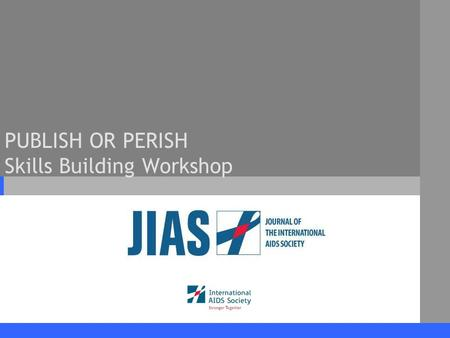 PUBLISH OR PERISH Skills Building Workshop. www.jiasociety.org Journal of the International AIDS Society Workshop Outline 1.Journal of the International.