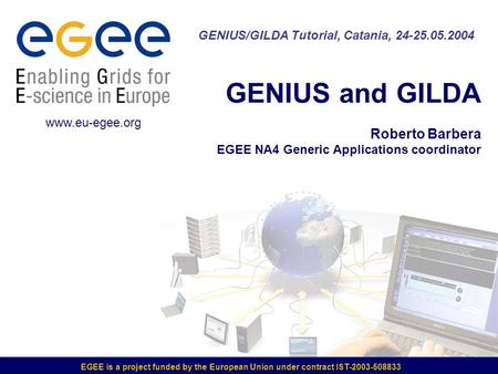 EGEE is a project funded by the European Union under contract IST-2003-508833 GENIUS and GILDA Roberto Barbera EGEE NA4 Generic Applications coordinator.