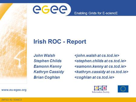 INFSO-RI-508833 Enabling Grids for E-sciencE www.eu-egee.org Irish ROC - Report John Walsh Stephen Childs Eamonn Kenny Kathryn Cassidy Brian Coghlan.