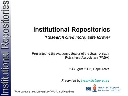 Institutional Repositories *Research cited more, safe forever Presented to the Academic Sector of the South African Publishers' Association (PASA) 20 August.