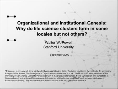 Organizational and Institutional Genesis: Why do life science clusters form in some locales but not others? Walter W. Powell Stanford University ~ *This.